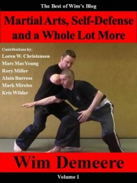 Martial Arts, Self-Defense and a Whole Lot More: The Best of Wim\'s Blog, Volume 1