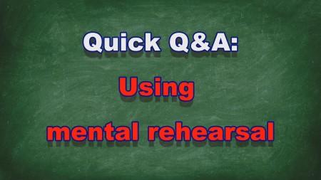 Quick Q&A #013 - Using mental rehearsal