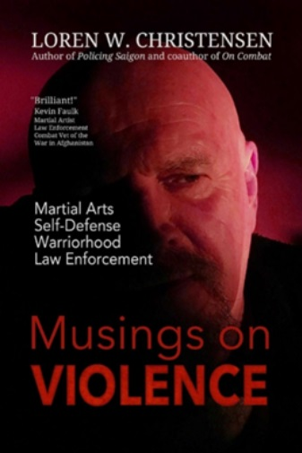 Musings on Violence - Martial Arts, Self-Defense, Law Enforcement, Warriorhood by Loren W Christensen